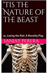 'Tis the Nature of the Beast: or, Losing the Plot: A Morality Play Kindle Edition