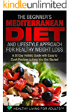The Beginner's Mediterranean Diet for Healthy Weight Loss: 30 Day Guide with 90 Easy to Cook Recipes (Mediterranean Diet Cookbook, Heart Healthy Mediterranean ... Mind, Paleo, Ketogenic, Lose Weight)
