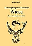 Manuel pratique de Sorcellerie Wicca: Pour une pratique en solitaire