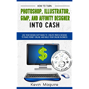 Turn Photoshop, Gimp, Illustrator, and Affinity Designer into Cash: Using Your Design Software to Create Designs to Make…