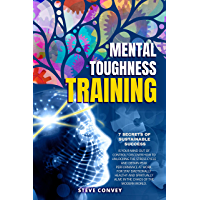 MENTAL TOUGHNESS TRAINING, 7 SECRETS OF SUSTAINABLE SUCCESS: Is Your Mind Out of Control? Discover how to unlocking the…