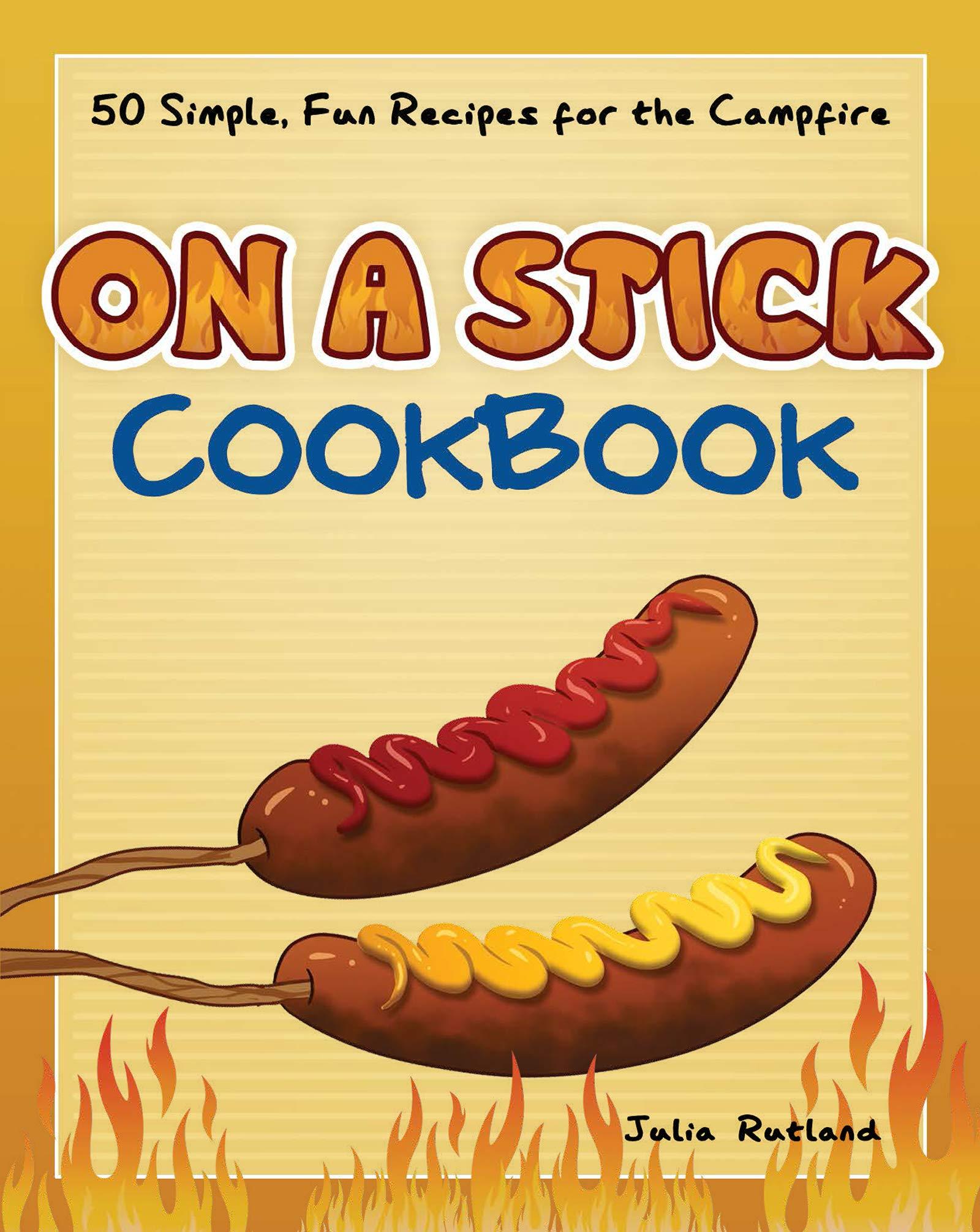 On A Stick Cookbook 50 Simple Fun Recipes For The Campfire Fun