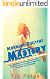 Morning Routine Mastery: Transform Your Morning Routine for Ultimate Success, Wealth, Health and Happiness (Personal Transformation, Morning Rituals, Habits, Motivational, Happiness, Health)