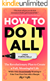 How to Do It All: The Revolutionary Plan to Create a Full, Meaningful Life — While Only Occasionally Wanting to Poke Your Eyes Out With a Sharpie