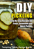 DIY Pickling: Step By Step Recipes for Fresh, Fermented and Quick Pickles (English Edition)