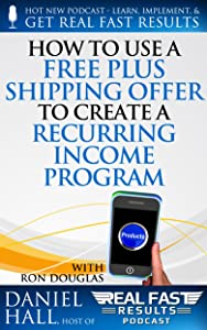 How to Use a Free Plus Shipping Offer to Create a Recurring Income Program (Real Fast Results Book 69)