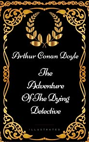 The Adventure Of The Dying Detective: By Sir Arthur Conan Doyle - Illustrated (English Edition)