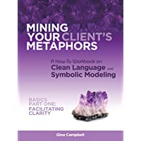Mining Your Client's Metaphors: A How-To Workbook on Clean Language and Symbolic Modeling, Basics Part I: Facilitating Clarity
