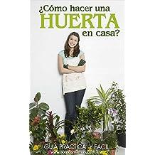 ¿Cómo hacer una huerta en casa?: Guía práctica y fácil para empezar a cultivar tus alimentos y plantas en casa (Spanish Edition) Mar 28, 2017