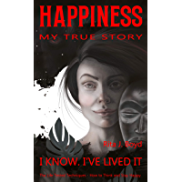 Happiness – My True Story: The Life Tested Techniques: How to Think and Stay Happy.  I Know. I've Lived it. (English Edition)