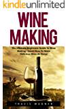 Wine Making: The Ultimate Beginner's Guide To Wine Making - Learn How To Make Delcious Wine At Home (Home Brew, Wine Making, Wine Recipes) (English Edition)