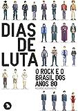 Dias de Luta. O Rock e o Brasil dos Anos 80