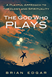 The God Who Plays: A Playful Approach to Theology and Spirituality