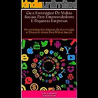 Guia Estratégico De Mídias Sociais Para Empreendedores E Pequenas Empresas: Ferramentas Estratégicas De Automação e Táticas Criativas Para Mídias Sociais