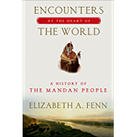 Encounters at the Heart of the World: A History of the Mandan People (English Edition)