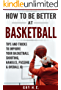 How To Be Better At Basketball: A Simple Guide To Improve Your Basketball Shooting, Ball Handling, Passing, Defense, & Other Tips And Tricks To Becoming ... Player With A Higher I.Q. (English Edition)