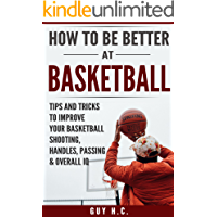 How To Be Better At Basketball: A Simple Guide To Improve Your Basketball Shooting, Ball Handling, Passing, Defense, Other Tips And Tricks To Becoming A More Complete Player With A Higher I.Q.