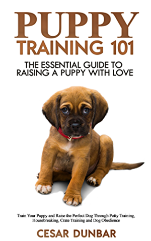 Puppy Training 101: The Essential Guide to Raising a Puppy With Love. Train Your Puppy and Raise the Perfect Dog  Through Potty Training; Housebreaking; Crate Training and Dog Obedience.