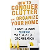 How To Conquer Clutter And Organize Your Home: A Room-By-Room Blueprint For Stress-Free Organization