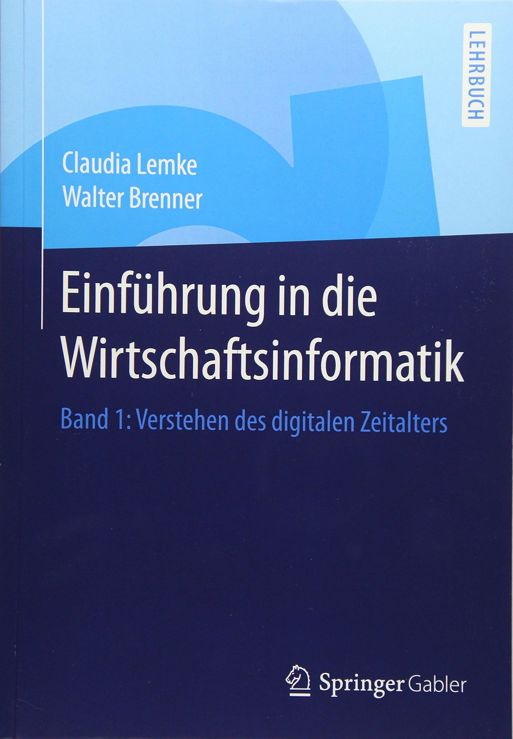 Einführung in die Wirtschaftsinformatik: Band 1: Verstehen des digitalen Zeitalters Taschenbuch – 20. November 2014 Claudia Lemke Walter Brenner Springer Gabler 3662440644