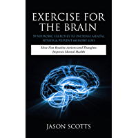 Exercise For The Brain: 70 Neurobic Exercises To Increase Mental Fitness & Prevent Memory Loss: How Non Routine Actions And Thoughts Improve Mental Health