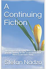 A Continuing Fiction: The stories of an aging American male person coming to the realization that there is no such thing Kindle Edition