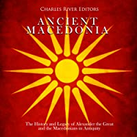 Ancient Macedonia: The History and Legacy of Alexander the Great and the Macedonians in Antiquity