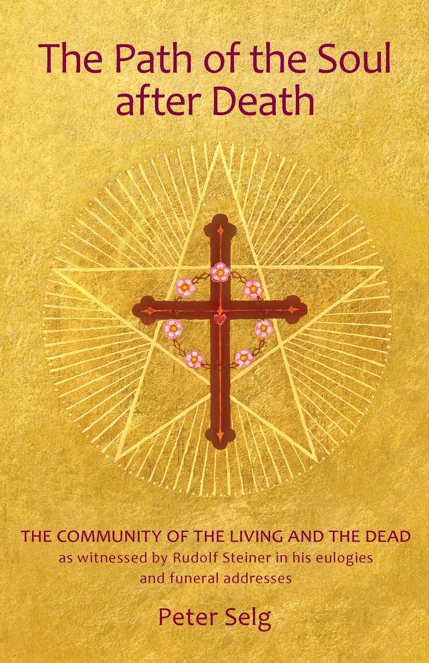 The Path Of The Soul After Death  The Community Of The Living And The Dead As Witnessed By Rudolf Steiner In His Eulogies And Farewell Addresses