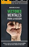 Vectores Mentales para la Acción: Más de 47 frases de autoarranque para hacer ahora lo que tienes que hacer, aunque no tengas ganas