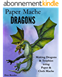 Paper Mache Dragons: Making Dragons & Trophies using Paper & Cloth Mache (English Edition)