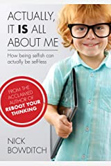 Actually, It Is All About Me: How Being Selfish Can Actually Be Selfless Kindle Edition