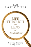 Life Through the Lens of Unschooling: A Living Joyfully Companion (Living Joyfully with Unschooling Book 3)
