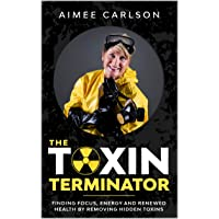 The Toxin Terminator: Finding Focus, Energy and Renewed Health by Removing Hidden...
