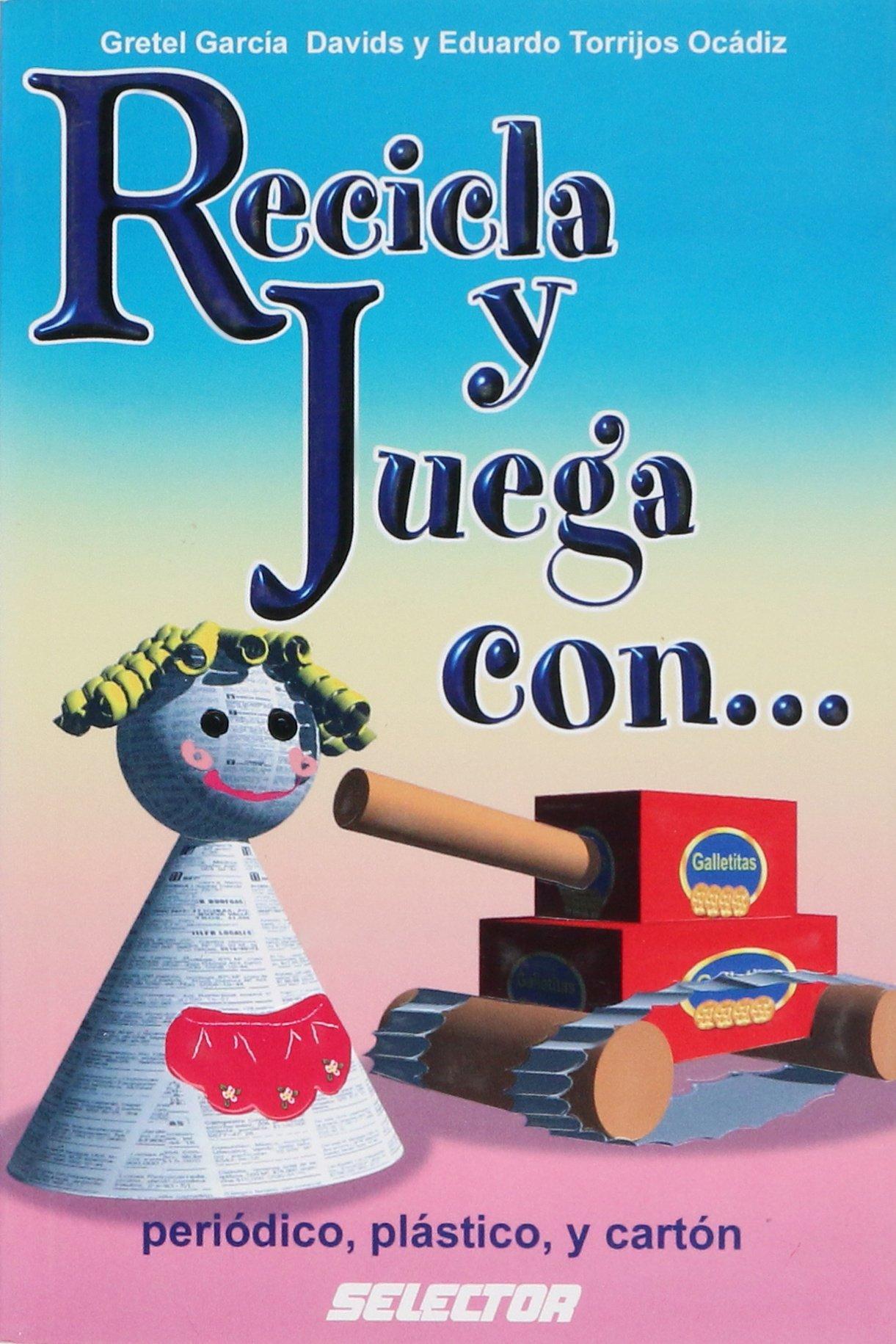 Recicla y juega con...periodico, plastico y carton (Manualidades) (Spanish Edition): Gretel Garcia Davids, Eduardo Torrijos Ocadiz: 9789706437112: ...