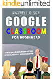 GOOGLE CLASSROOM FOR BEGINNERS: How to Teach Remotely in an Easy and Effective Way using Google Classroom