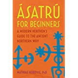 Ásatrú for Beginners: A Modern Heathen's Guide to the Ancient Northern Way