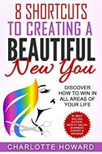 8 Shortcuts To Creating a Beautiful New You: Discover How To Win In All Areas Of Your Life (Success In Beauty Book 4)