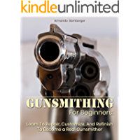 Gunsmithing For Beginners: Learn To Repair, Customize, And Refinish To Become a Real Gunsmither