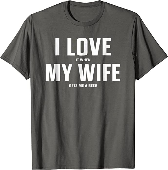 c9c295017 I Love It When My Wife Gets Me A Beer Shirt. Back. Double-tap to zoom