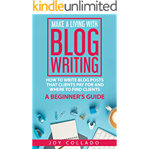 Make a Living With Blog Writing: How to Write Blog Posts That Clients Pay for and Where to Find Clients - a Beginner's…