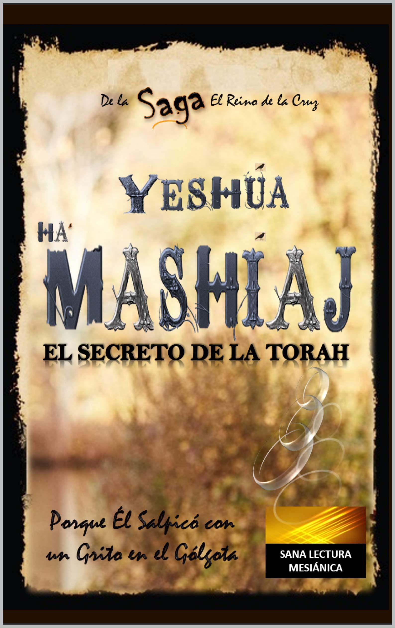 YESHÚA HAMASHÍAJ EL SECRETO DE LA TORAH - (SAGA - El Reino de La Cruz Cap.1): Porque Él Salpicó  Con un Grito en el Gólgota
