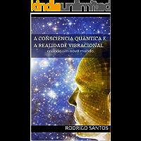 A consciência quântica e a realidade Vibracional: criando um novo mundo. (Metafisica Livro 1)