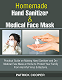 Homemade Hand Sanitizer and Medical Face Mask: 2 Books In 1 : Practical Guide on Making Hand Sanitizer and Dry Medical Face Mask at Home to Protect Your Family From Harmful Virus & Bacteria.