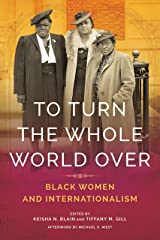 To Turn the Whole World Over: Black Women and Internationalism (Black Internationalism) Kindle Edition