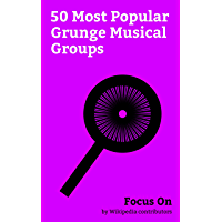 Focus On: 50 Most Popular Grunge Musical Groups: Soundgarden, Pearl Jam, Alice in Chains, Temple of the Dog, Bush (British band), Garbage (band), Mother ... (band), Hole (band), etc. (English Edition)