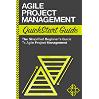 Agile Project Management QuickStart Guide : The Simplified Beginners Guide To Agile Project Management