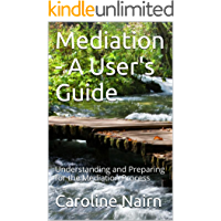 Mediation - A User's Guide: Understanding and Preparing for the Mediation Process