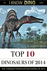 Top 10 Dinosaurs of 2014: The 10 Biggest Dinosaur Discoveries of 2014 (I Know Dino Top 10 Dinosaurs Book 1) Kindle Edition