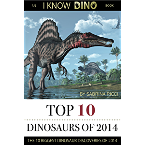 Top 10 Dinosaurs of 2014: The 10 Biggest Dinosaur Discoveries of 2014 (I Know Dino Top 10 Dinosaurs Book 1)