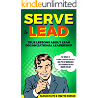 Serve to Lead: True Lessons About Lean Organizational Leadership: The Manual to Servant Leadership Principles, Agile Project Management, Startup Kanban, and Why Leaders Eat Last